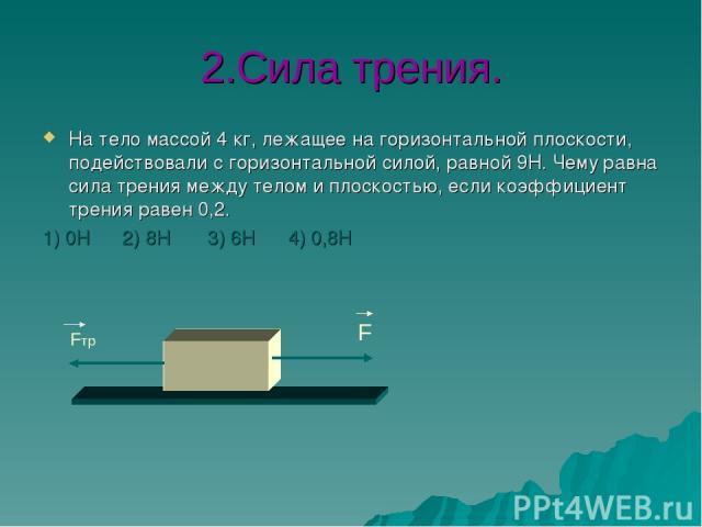 2.Сила трения. На тело массой 4 кг, лежащее на горизонтальной плоскости, подействовали с горизонтальной силой, равной 9Н. Чему равна сила трения между телом и плоскостью, если коэффициент трения равен 0,2. 1) 0Н 2) 8Н 3) 6Н 4) 0,8Н F Fтр