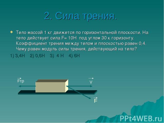 2. Сила трения. Тело массой 1 кг движется по горизонтальной плоскости. На тело действует сила F= 10Н под углом 30 к горизонту. Коэффициент трения между телом и плоскостью равен 0,4. Чему равен модуль силы трения, действующий на тело? 1) 3,4Н 2) 0,6Н…