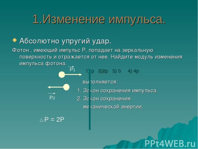 1.Изменение импульса. Абсолютно упругий удар. Фотон , имеющий импульс Р, попадает на зеркальную поверхность и отражается от нее. Найдите модуль изменения импульса фотона. 1) р 2)2р 3) 0 4) 4р выполняется: 1. Закон сохранения импульса. 2. Закон сохра…