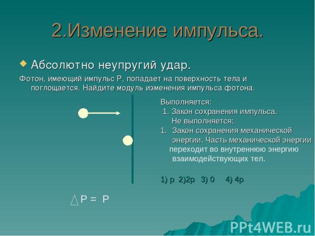 2.Изменение импульса. Абсолютно неупругий удар. Фотон, имеющий импульс Р, попадает на поверхность тела и поглощается. Найдите модуль изменения импульса фотона. Р = Р Выполняется: 1. Закон сохранения импульса. Не выполняется: Закон сохранения механич…