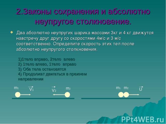 2.Законы сохранения и абсолютно неупругое столкновение. Два абсолютно неупругих шарика массами 3кг и 4 кг движутся навстречу друг другу со скоростями 4м/c и 3 м/c соответственно. Определите скорость этих тел после абсолютно неупругого столкновения. …