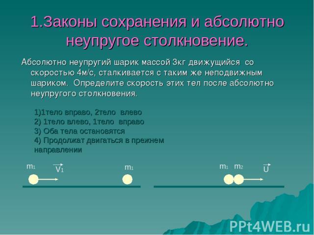 1.Законы сохранения и абсолютно неупругое столкновение. Абсолютно неупругий шарик массой 3кг движущийся со скоростью 4м/c, сталкивается с таким же неподвижным шариком. Определите скорость этих тел после абсолютно неупругого столкновения. m1 m1 V1 m2…