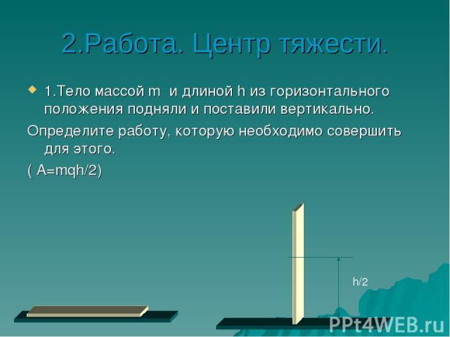 2.Работа. Центр тяжести. 1.Тело массой m и длиной h из горизонтального положения подняли и поставили вертикально. Определите работу, которую необходимо совершить для этого. ( A=mqh/2) h/2