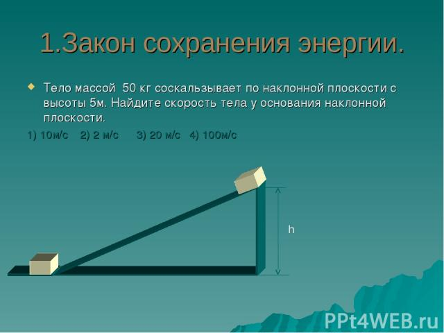 1.Закон сохранения энергии. Тело массой 50 кг соскальзывает по наклонной плоскости с высоты 5м. Найдите скорость тела у основания наклонной плоскости. 1) 10м/c 2) 2 м/c 3) 20 м/с 4) 100м/с h