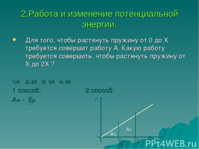 2.Работа и изменение потенциальной энергии. Для того, чтобы растянуть пружину от 0 до Х требуется совершит работу А. Какую работу требуется совершить, чтобы растянуть пружину от Х до 2Х ? 1)А 2) 2А 3) 3А 4) 4А 1 способ: 2 способ: А= - Ер х F Х 2Х А2 А1