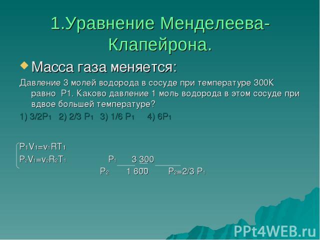 1.Уравнение Менделеева- Клапейрона. Масса газа меняется: Давление 3 молей водорода в сосуде при температуре 300К равно Р1. Каково давление 1 моль водорода в этом сосуде при вдвое большей температуре? 1) 3/2Р1 2) 2/3 P1 3) 1/6 P1 4) 6P1 Р1V1=v1RT1 Р2…