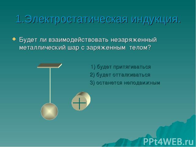 1.Электростатическая индукция. Будет ли взаимодействовать незаряженный металлический шар с заряженным телом? 1) будет притягиваться 2) будет отталкиваться 3) останется неподвижным