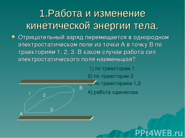 1.Работа и изменение кинетической энергии тела. Отрицательный заряд перемещается в однородном электростатическом поле из точки А в точку В по траекториям 1, 2, 3. В каком случае работа сил электростатического поля наименьшая? 1) по траектории 1 2) п…