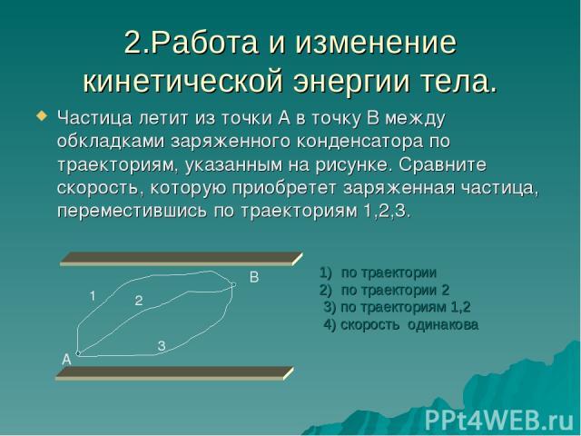 2.Работа и изменение кинетической энергии тела. Частица летит из точки А в точку В между обкладками заряженного конденсатора по траекториям, указанным на рисунке. Сравните скорость, которую приобретет заряженная частица, переместившись по траектория…