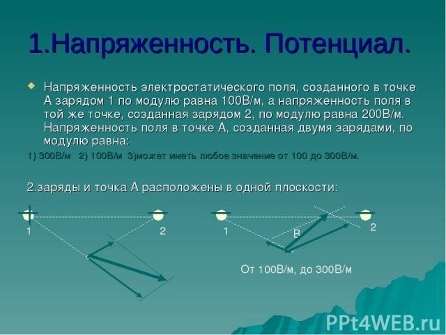 1.Напряженность. Потенциал. Напряженность электростатического поля, созданного в точке А зарядом 1 по модулю равна 100В/м, а напряженность поля в той же точке, созданная зарядом 2, по модулю равна 200В/м. Напряженность поля в точке А, созданная двум…