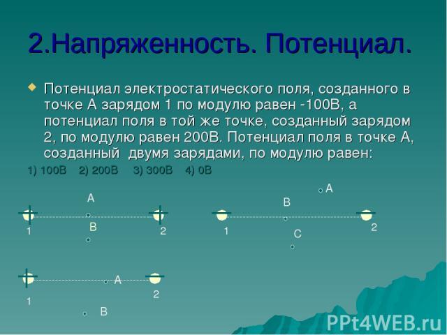 2.Напряженность. Потенциал. Потенциал электростатического поля, созданного в точке А зарядом 1 по модулю равен -100В, а потенциал поля в той же точке, созданный зарядом 2, по модулю равен 200В. Потенциал поля в точке А, созданный двумя зарядами, по …