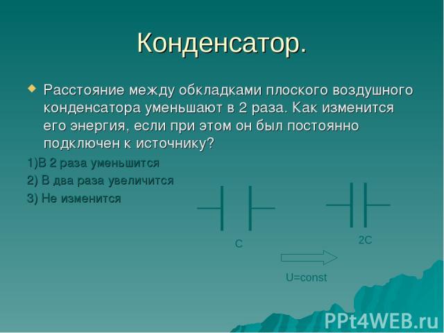 Конденсатор. Расстояние между обкладками плоского воздушного конденсатора уменьшают в 2 раза. Как изменится его энергия, если при этом он был постоянно подключен к источнику? 1)В 2 раза уменьшится 2) В два раза увеличится 3) Не изменится С 2С U=const
