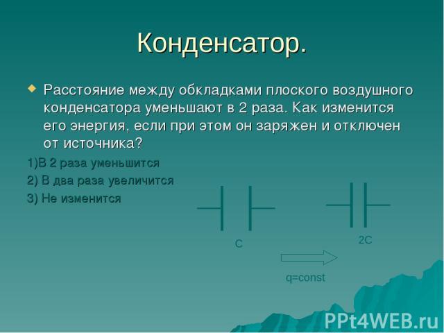 Конденсатор. Расстояние между обкладками плоского воздушного конденсатора уменьшают в 2 раза. Как изменится его энергия, если при этом он заряжен и отключен от источника? 1)В 2 раза уменьшится 2) В два раза увеличится 3) Не изменится С 2С q=const