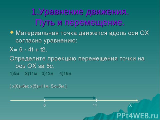 1.Уравнение движения. Путь и перемещение. Материальная точка движется вдоль оси ОХ согласно уравнению: Х= 6 - 4t + t2. Определите проекцию перемещения точки на ось ОХ за 5с. 1)5м 2)11м 3)13м 4)18м ( х(0)=6м; х(5)=11м; Sх=5м.) Х 6 11