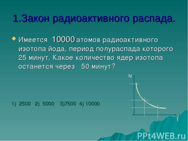 1.Закон радиоактивного распада. Имеется 10000 атомов радиоактивного изотопа йода, период полураспада которого 25 минут. Какое количество ядер изотопа останется через 50 минут? 1) 2500 2) 5000 3)7500 4) 10000 N t