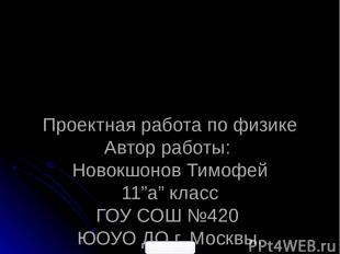 """Проектная работа по физике Автор работы: Новокшонов Тимофей 11""""а"""" класс ГОУ СОШ"""