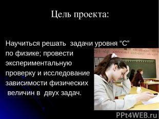 """Научиться решать задачи уровня """"С"""" по физике; провести экспериментальную проверк"""