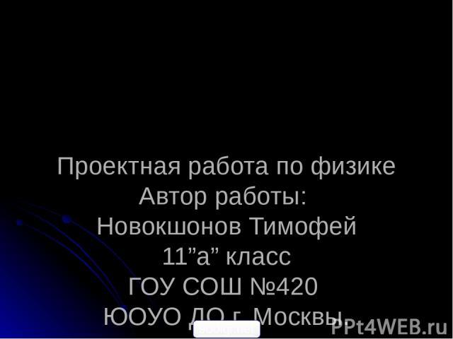 """Проектная работа по физике Автор работы: Новокшонов Тимофей 11""""а"""" класс ГОУ СОШ №420 ЮОУО ДО г. Москвы. Научный руководитель: учитель физики Котик Наталья Германовна 900igr.net"""