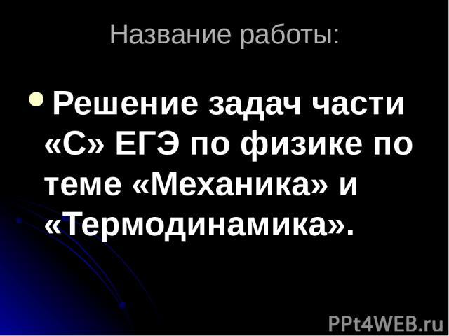 Название работы: Решение задач части «С» ЕГЭ по физике по теме «Механика» и «Термодинамика».