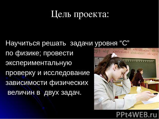 """Научиться решать задачи уровня """"С"""" по физике; провести экспериментальную проверку и исследование зависимости физических величин в двух задач. Цель проекта:"""