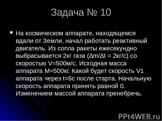 Задача № 10 На космическом аппарате, находящемся вдали от Земли, начал работать реактивный двигатель. Из сопла ракеты ежесекундно выбрасывается 2кг газа (∆m/∆t = 2кг/c) со скоростью V=500м/с. Исходная масса аппарата М=500кг. Какой будет скорость V1 …