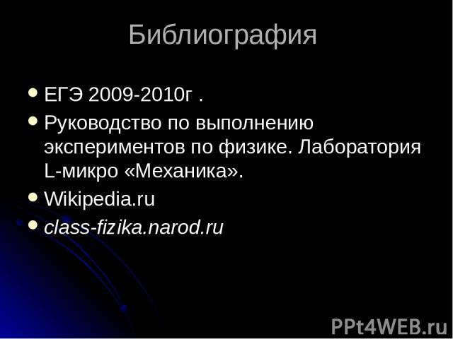 Библиография ЕГЭ 2009-2010г . Руководство по выполнению экспериментов по физике. Лаборатория L-микро «Механика». Wikipedia.ru class-fizika.narod.ru