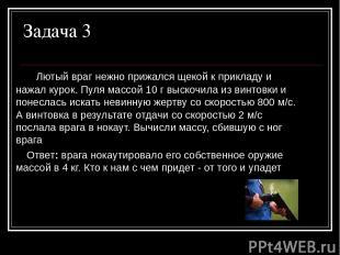 Задача 3 Лютый враг нежно прижался щекой к прикладу и нажал курок. Пуля массой 1