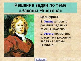 Решение задач по теме «Законы Ньютона» Цель урока: 1. Знать алгоритм решения зад