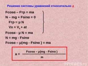 Решение системы уравнений относительно а Fcosα – Fтр = ma N – mg + Fsinα = 0 Fтр