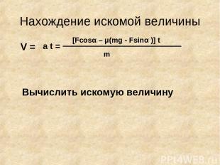 Нахождение искомой величины V = m [Fcosα – μ(mg - Fsinα )] t a t = Вычислить иск