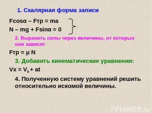1. Скалярная форма записи Fcosα – Fтр = ma N – mg + Fsinα = 0 2. Выразить силы ч