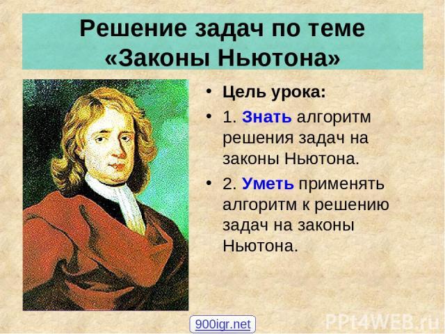 Решение задач по теме «Законы Ньютона» Цель урока: 1. Знать алгоритм решения задач на законы Ньютона. 2. Уметь применять алгоритм к решению задач на законы Ньютона. 900igr.net