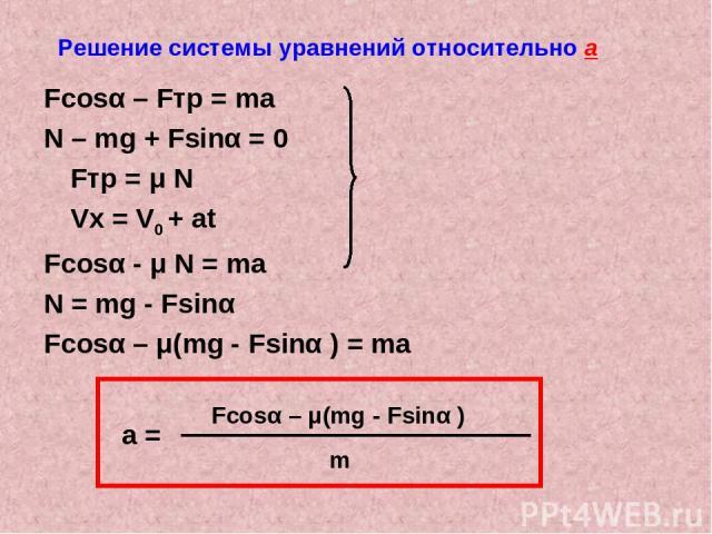 Решение системы уравнений относительно а Fcosα – Fтр = ma N – mg + Fsinα = 0 Fтр = μ N Vx = V0 + at Fcosα - μ N = ma N = mg - Fsinα Fcosα – μ(mg - Fsinα ) = ma