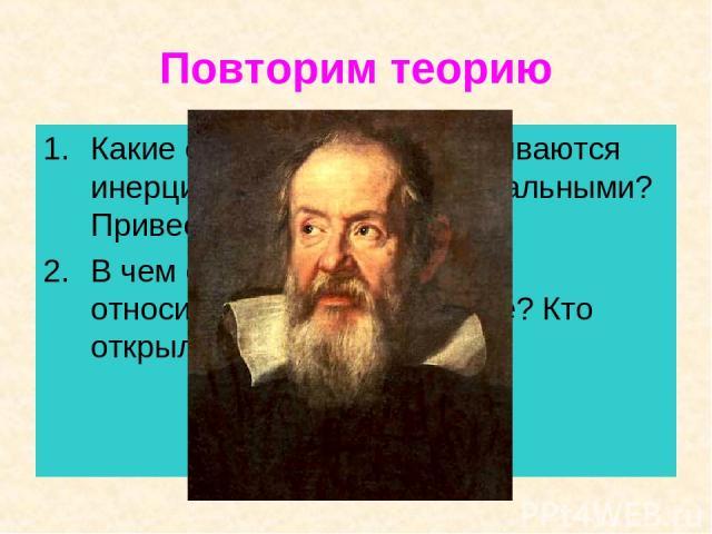 Повторим теорию Какие системы отсчета называются инерциальными? Неинерциальными? Привести примеры. В чем состоит принцип относительности в механике? Кто открыл этот принцип?