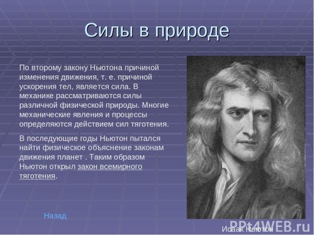 Силы в природе По второму закону Ньютона причиной изменения движения, т.е. причиной ускорения тел, является сила. В механике рассматриваются силы различной физической природы. Многие механические явления и процессы определяются действием сил тяготе…
