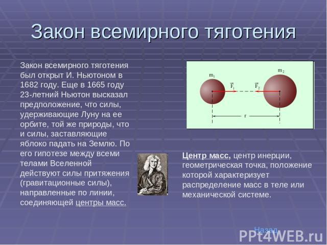 Закон всемирного тяготения Закон всемирного тяготения был открыт И.Ньютоном в 1682году. Еще в 1665году 23-летний Ньютон высказал предположение, что силы, удерживающие Луну на ее орбите, той же природы, что и силы, заставляющие яблоко падать на Зе…