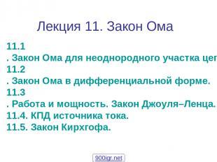 Лекция 11. Закон Ома 11.1. Закон Ома для неоднородного участка цепи. 11.2. Закон
