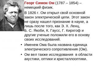 Георг Симон Ом (1787 – 1854) – немецкий физик. В 1826 г. Ом открыл свой основной