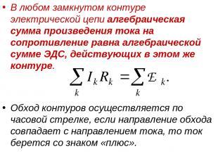 В любом замкнутом контуре электрической цепи алгебраическая сумма произведения т