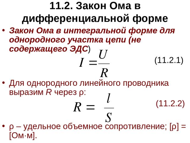 11.2. Закон Ома в дифференциальной форме Закон Ома в интегральной форме для однородного участка цепи (не содержащего ЭДС) (11.2.1) Для однородного линейного проводника выразим R через ρ: (11.2.2) ρ – удельное объемное сопротивление; [ρ] = [Ом·м].