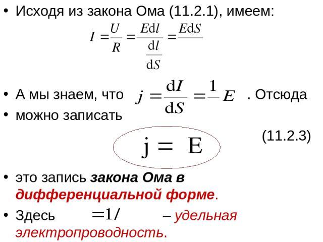 Исходя из закона Ома (11.2.1), имеем: А мы знаем, что . Отсюда можно записать (11.2.3) это запись закона Ома в дифференциальной форме. Здесь – удельная электропроводность.