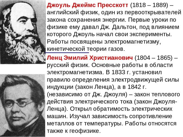 Джоуль Джеймс Пресскотт (1818 – 1889) – английский физик, один из первооткрывателей закона сохранения энергии. Первые уроки по физике ему давал Дж. Дальтон, под влиянием которого Джоуль начал свои эксперименты. Работы посвящены электромагнетизму, ки…