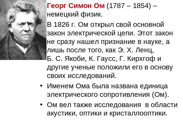 Георг Симон Ом (1787 – 1854) – немецкий физик. В 1826 г. Ом открыл свой основной закон электрической цепи. Этот закон не сразу нашел признание в науке, а лишь после того, как Э.X.Ленц, Б.С.Якоби, К.Гаусс, Г.Кирхгоф и другие ученые положили его…