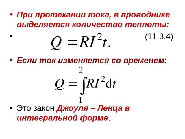 При протекании тока, в проводнике выделяется количество теплоты: (11.3.4) Если ток изменяется со временем: Это закон Джоуля – Ленца в интегральной форме.