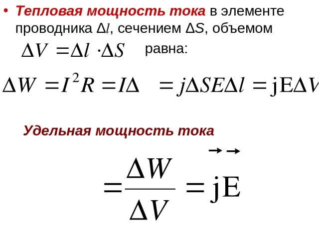 Тепловая мощность тока в элементе проводника Δl, сечением ΔS, объемом равна: Удельная мощность тока