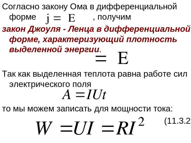 Согласно закону Ома в дифференциальной форме , получим закон Джоуля - Ленца в дифференциальной форме, характеризующий плотность выделенной энергии. Так как выделенная теплота равна работе сил электрического поля то мы можем записать для мощности ток…