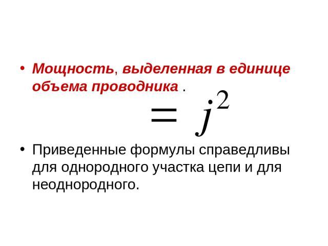 Мощность, выделенная в единице объема проводника . Приведенные формулы справедливы для однородного участка цепи и для неоднородного.