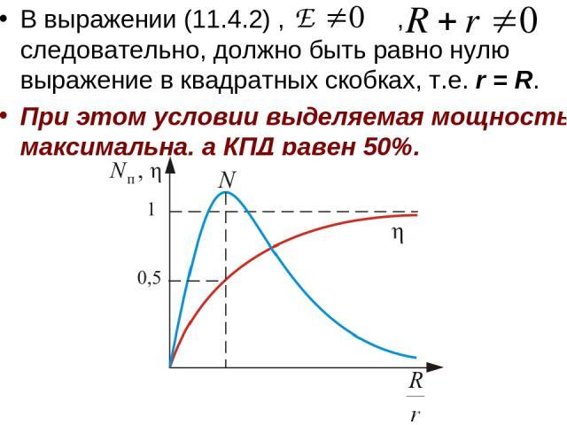 В выражении (11.4.2) , , следовательно, должно быть равно нулю выражение в квадратных скобках, т.е. r = R. При этом условии выделяемая мощность максимальна, а КПД равен 50%.