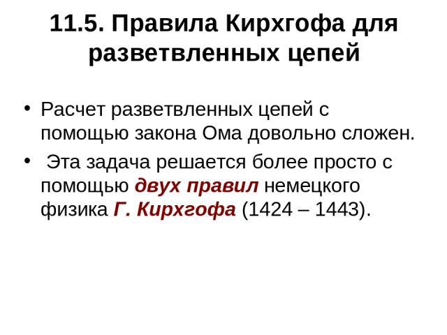 11.5. Правила Кирхгофа для разветвленных цепей Расчет разветвленных цепей с помощью закона Ома довольно сложен. Эта задача решается более просто с помощью двух правил немецкого физика Г. Кирхгофа (1424 – 1443).