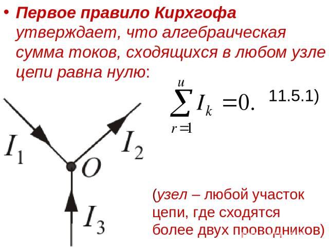 Первое правило Кирхгофа утверждает, что алгебраическая сумма токов, сходящихся в любом узле цепи равна нулю: 11.5.1) (узел – любой участок цепи, где сходятся более двух проводников)